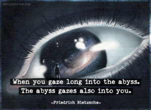 When you gaze long into the abyss, the abyss gazes also into you. ~Friedrich Nietzsche